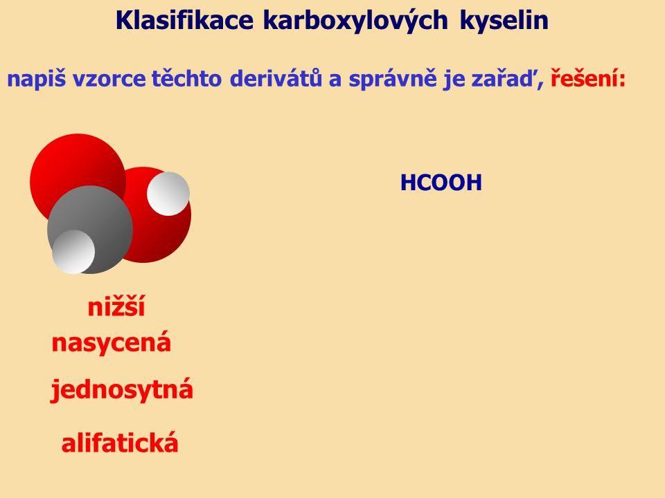 napiš vzorce těchto derivátů a správně je zařaď, řešení: nasycená jednosytná Klasifikace karboxylových kyselin HCOOH nižší alifatická