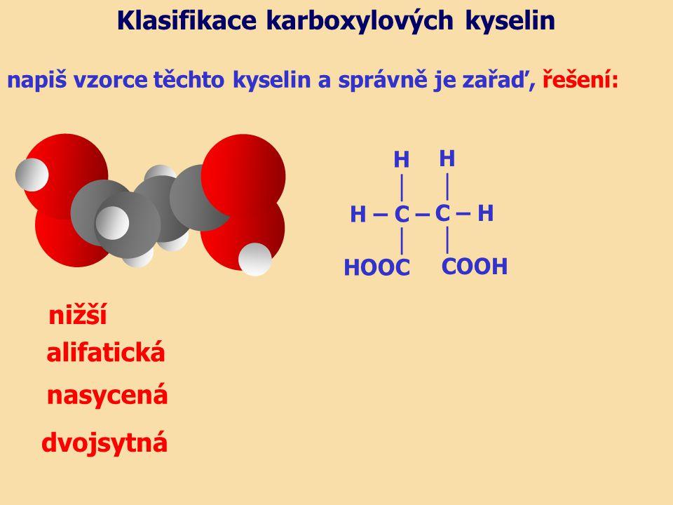 napiš vzorce těchto kyselin a správně je zařaď, řešení: alifatická nasycená dvojsytná Klasifikace karboxylových kyselin H │ C – H │ COOH H │ H – C – │ HOOC nižší