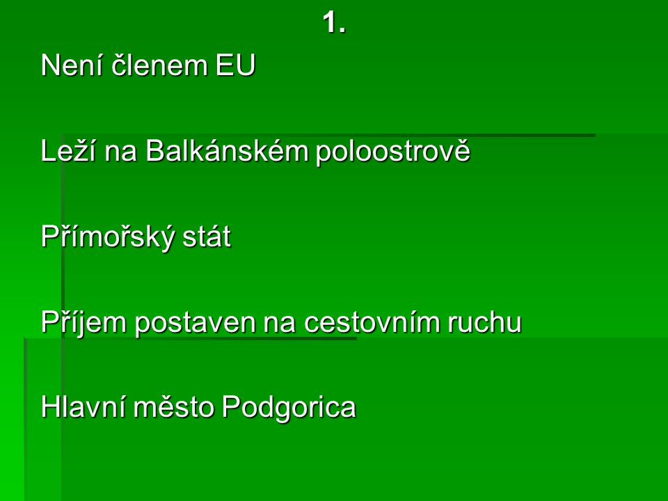 1. Není členem EU Leží na Balkánském poloostrově Přímořský stát Příjem postaven na cestovním ruchu Hlavní město Podgorica