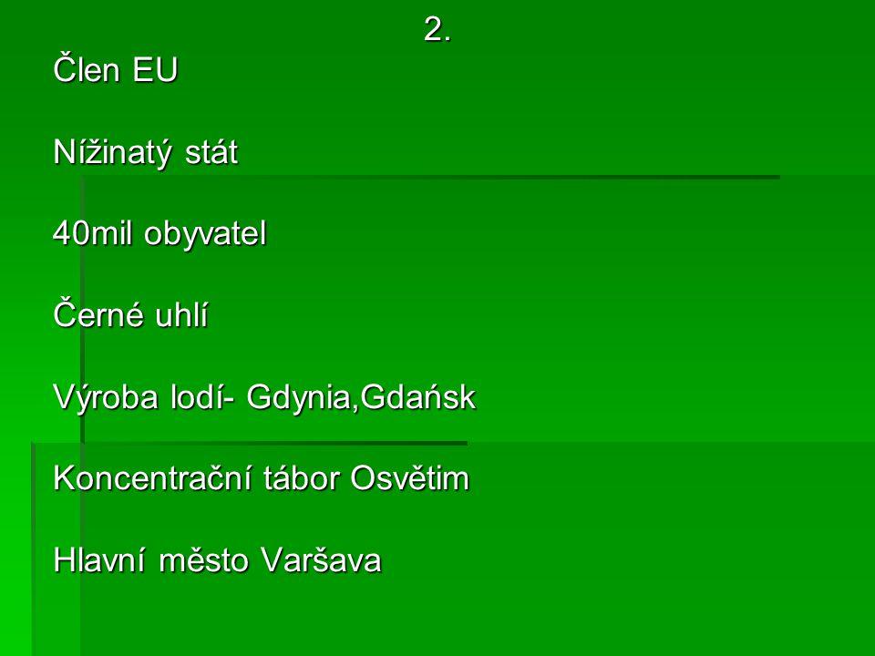 2. Člen EU Nížinatý stát 40mil obyvatel Černé uhlí Výroba lodí- Gdynia,Gdańsk Koncentrační tábor Osvětim Hlavní město Varšava