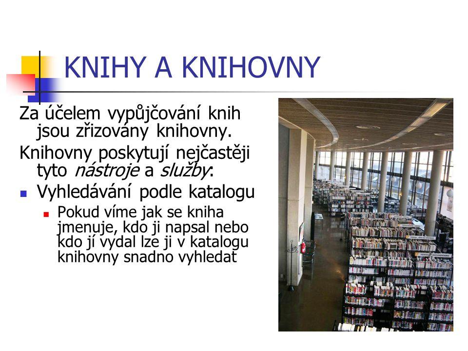 KNIHY A KNIHOVNY Za účelem vypůjčování knih jsou zřizovány knihovny. Knihovny poskytují nejčastěji tyto nástroje a služby: Vyhledávání podle katalogu