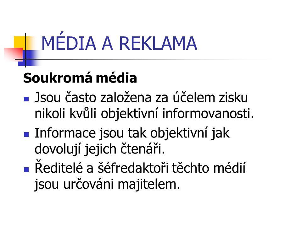 MÉDIA A REKLAMA Soukromá média Jsou často založena za účelem zisku nikoli kvůli objektivní informovanosti. Informace jsou tak objektivní jak dovolují
