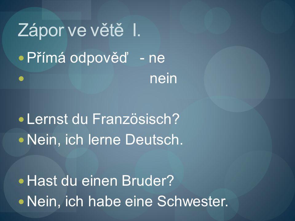 Zápor ve větě I. Přímá odpověď - ne nein Lernst du Französisch? Nein, ich lerne Deutsch. Hast du einen Bruder? Nein, ich habe eine Schwester.
