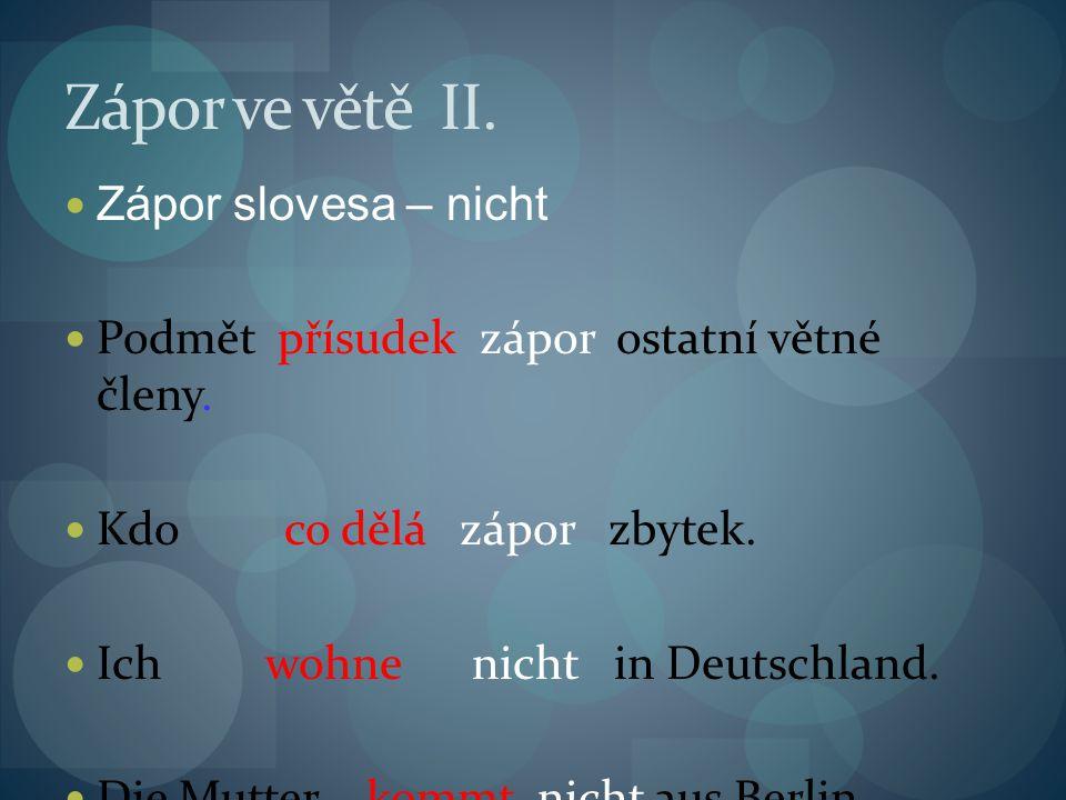 Zápor ve větě II. Zápor slovesa – nicht Podmět přísudek zápor ostatní větné členy. Kdo co dělá zápor zbytek. Ich wohne nicht in Deutschland. Die Mutte