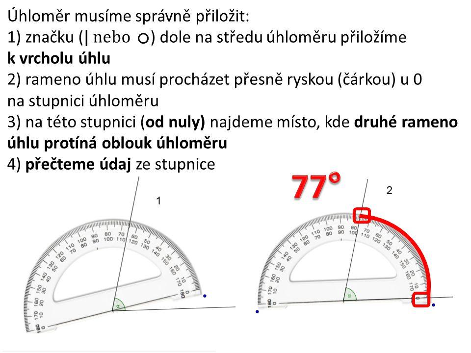 Úhloměr musíme správně přiložit: 1) značku ( | nebo ) dole na středu úhloměru přiložíme k vrcholu úhlu 2) ryska (čárka) u 0 na stupnici úhloměru musí přesně splývat s ramenem úhlu 3) na této stupnici (od nuly) najdeme místo, kde druhé rameno úhlu protíná oblouk úhloměru 4) přečteme údaj ze stupnice