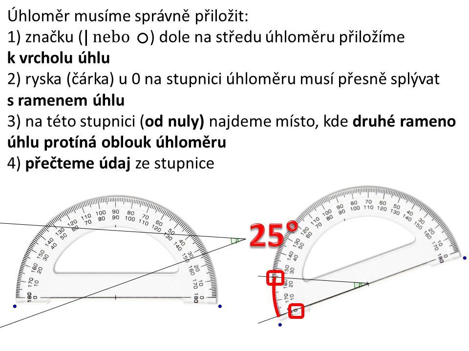 Úhloměr musíme správně přiložit: 1) značku ( | nebo ) dole na středu úhloměru přiložíme k vrcholu úhlu 2) ryska (čárka) u 0 na stupnici úhloměru musí