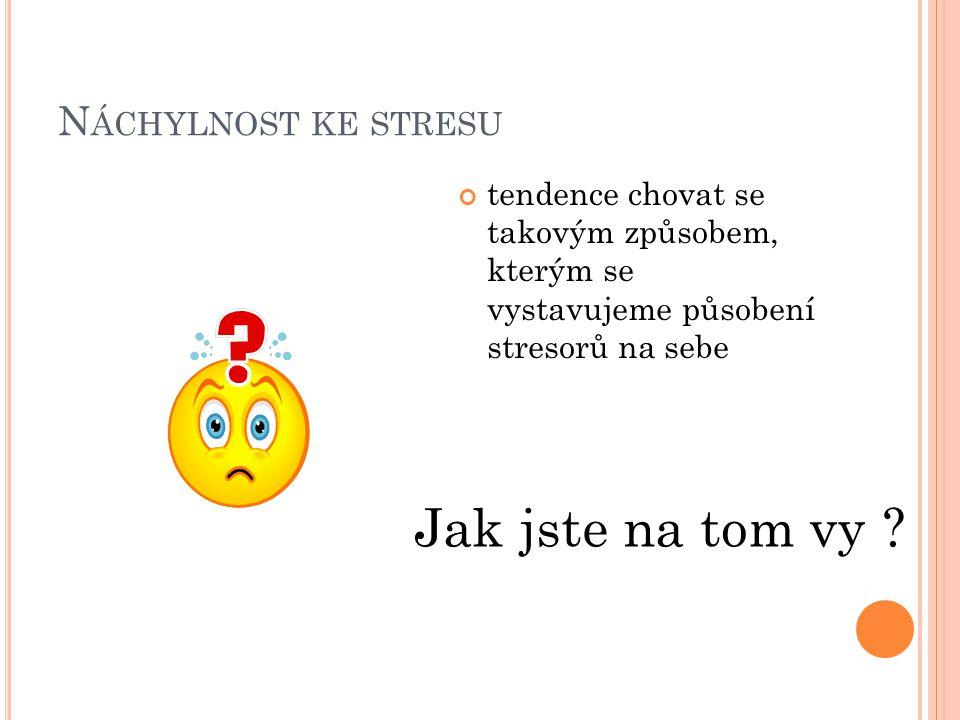 N ÁCHYLNOST KE STRESU tendence chovat se takovým způsobem, kterým se vystavujeme působení stresorů na sebe Jak jste na tom vy ?