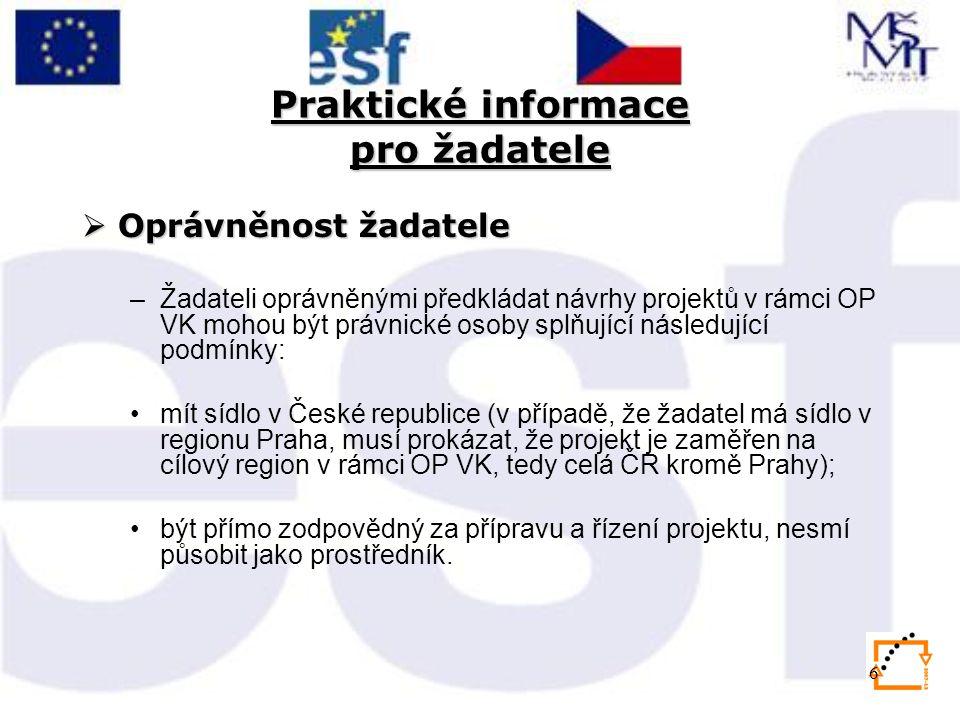6 Praktické informace pro žadatele  Oprávněnost žadatele –Žadateli oprávněnými předkládat návrhy projektů v rámci OP VK mohou být právnické osoby splňující následující podmínky: mít sídlo v České republice (v případě, že žadatel má sídlo v regionu Praha, musí prokázat, že projekt je zaměřen na cílový region v rámci OP VK, tedy celá ČR kromě Prahy); být přímo zodpovědný za přípravu a řízení projektu, nesmí působit jako prostředník.