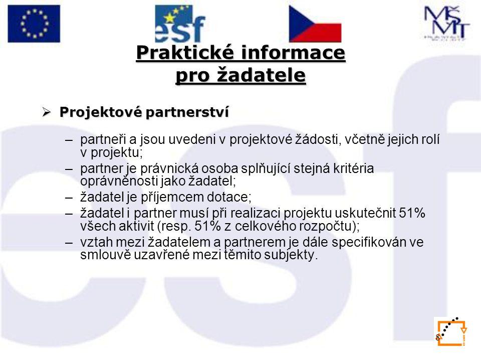 8 Praktické informace pro žadatele  Projektové partnerství –partneři a jsou uvedeni v projektové žádosti, včetně jejich rolí v projektu; –partner je právnická osoba splňující stejná kritéria oprávněnosti jako žadatel; –žadatel je příjemcem dotace; –žadatel i partner musí při realizaci projektu uskutečnit 51% všech aktivit (resp.