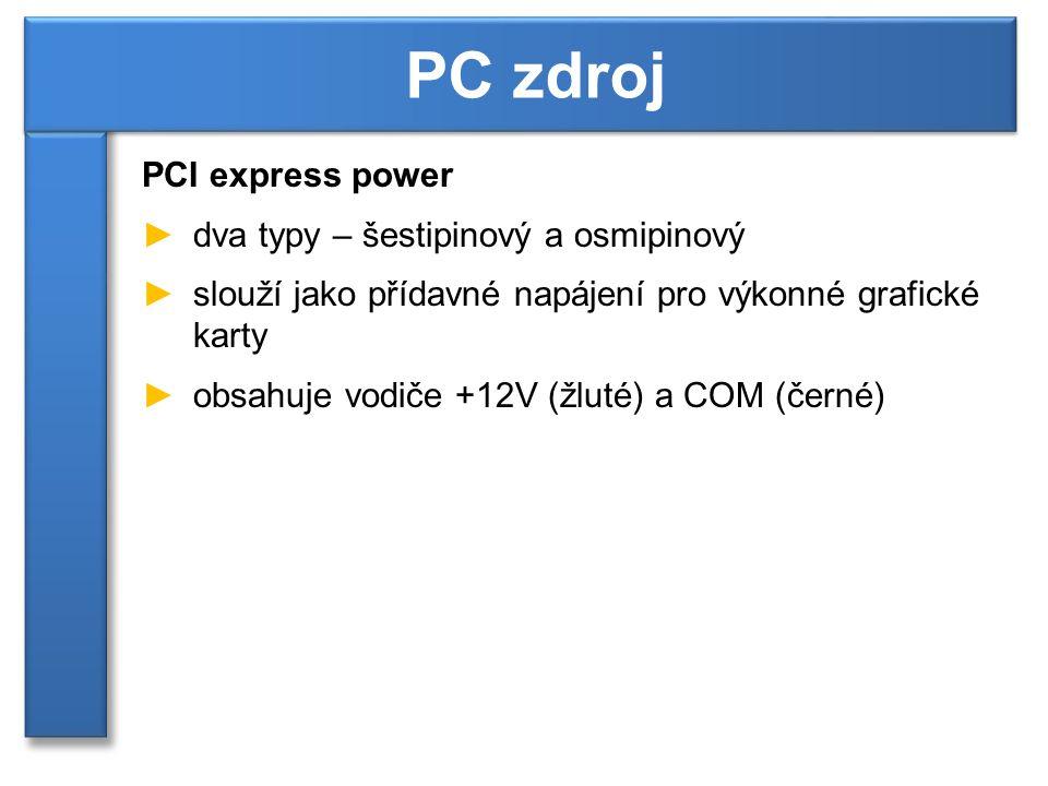 PCI express power ►dva typy – šestipinový a osmipinový ►slouží jako přídavné napájení pro výkonné grafické karty ►obsahuje vodiče +12V (žluté) a COM (černé) PC zdroj