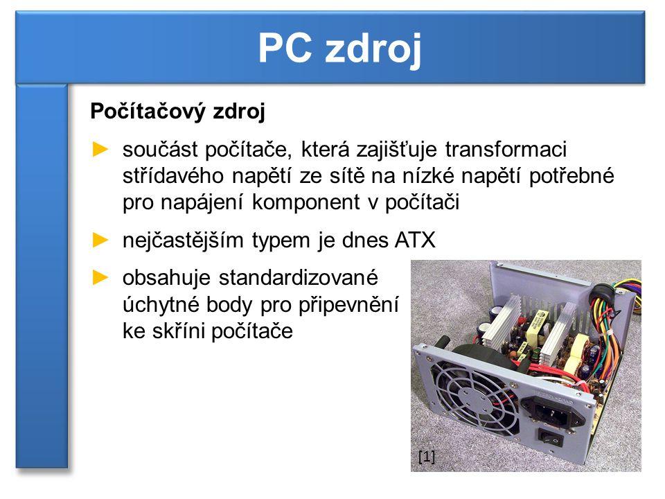 Počítačový zdroj ►součást počítače, která zajišťuje transformaci střídavého napětí ze sítě na nízké napětí potřebné pro napájení komponent v počítači ►nejčastějším typem je dnes ATX ►obsahuje standardizované úchytné body pro připevnění ke skříni počítače PC zdroj [1]