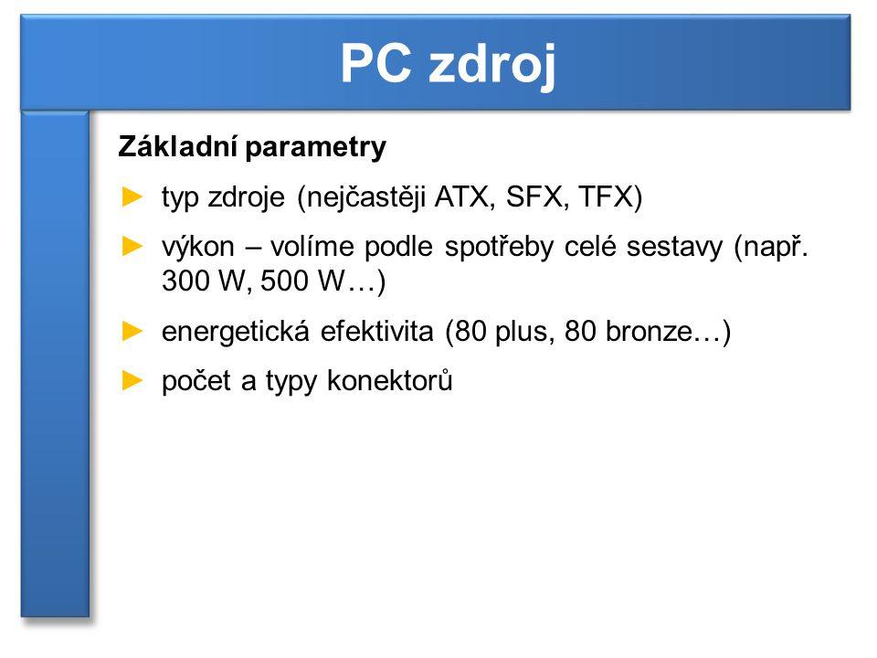 Základní parametry ►typ zdroje (nejčastěji ATX, SFX, TFX) ►výkon – volíme podle spotřeby celé sestavy (např.