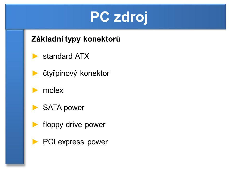 Základní typy konektorů ►standard ATX ►čtyřpinový konektor ►molex ►SATA power ►floppy drive power ►PCI express power PC zdroj