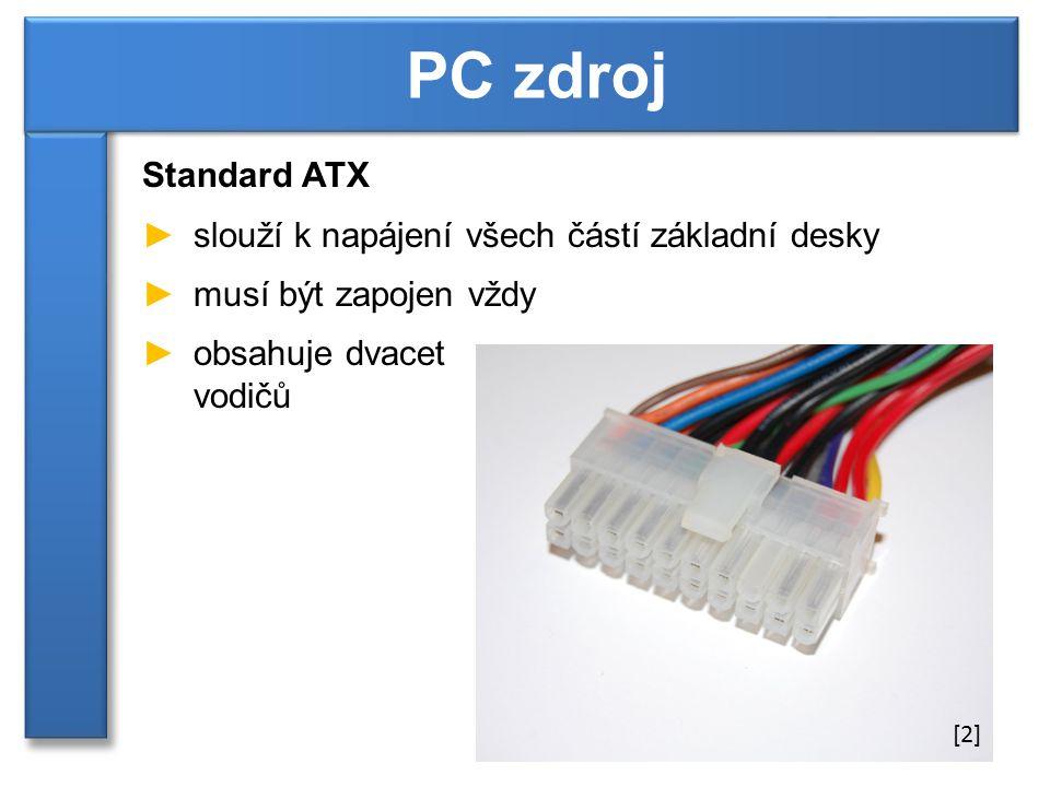 Standard ATX ►slouží k napájení všech částí základní desky ►musí být zapojen vždy ►obsahuje dvacet vodičů PC zdroj [2]