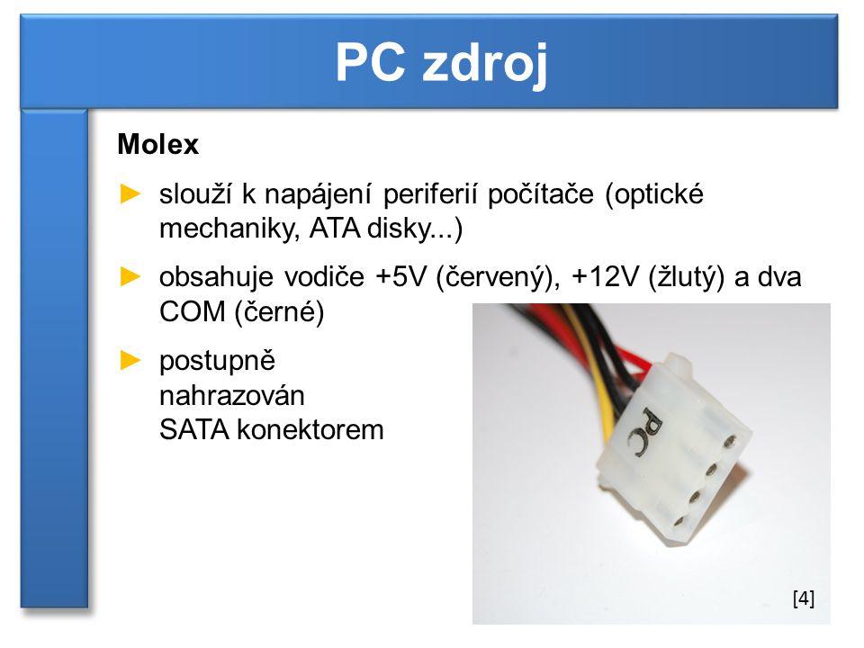 Molex ►slouží k napájení periferií počítače (optické mechaniky, ATA disky...) ►obsahuje vodiče +5V (červený), +12V (žlutý) a dva COM (černé) ►postupně nahrazován SATA konektorem PC zdroj [4]