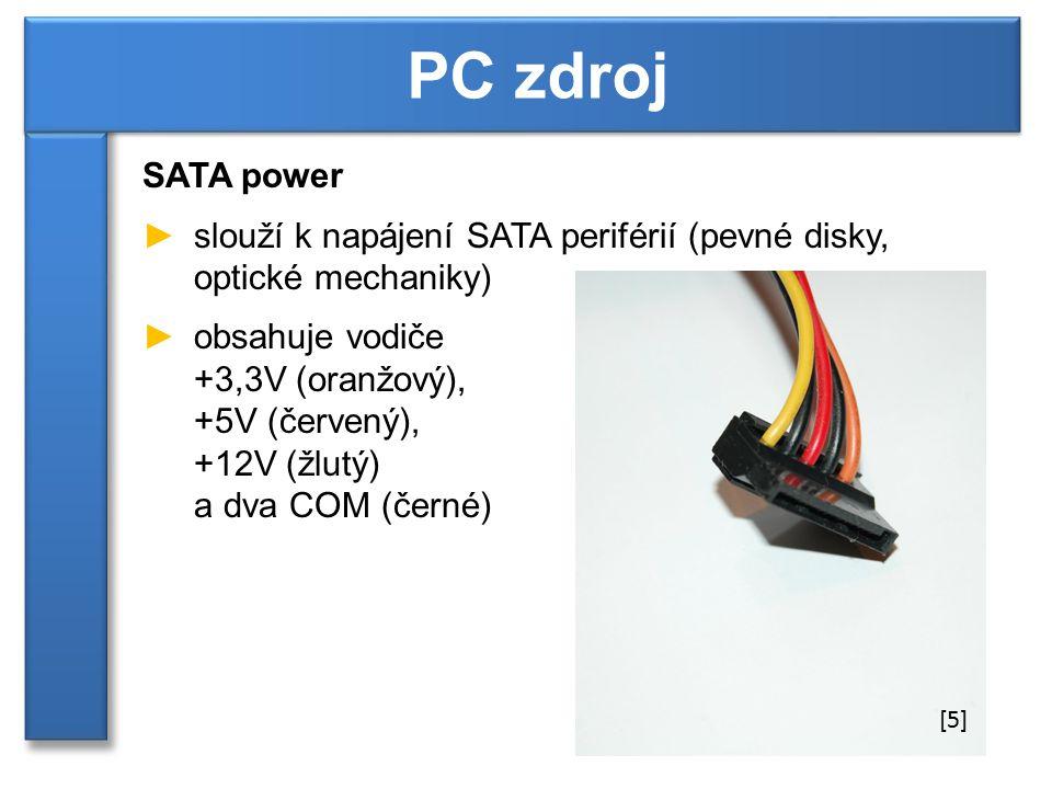 SATA power ►slouží k napájení SATA periférií (pevné disky, optické mechaniky) ►obsahuje vodiče +3,3V (oranžový), +5V (červený), +12V (žlutý) a dva COM (černé) PC zdroj [5]
