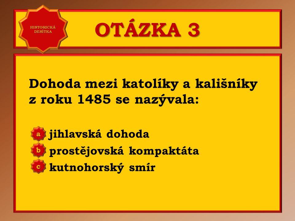 OTÁZKA 3 Dohoda mezi katolíky a kališníky z roku 1485 se nazývala: jihlavská dohoda prostějovská kompaktáta kutnohorský smír aaaa HISTORICKÁ DESÍTKA HISTORICKÁ DESÍTKA bbbb cccc