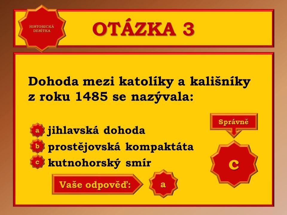 OTÁZKA 3 Dohoda mezi katolíky a kališníky z roku 1485 se nazývala: jihlavská dohoda prostějovská kompaktáta kutnohorský smír a b c Správně c Vaše odpověď: a HISTORICKÁ DESÍTKA HISTORICKÁ DESÍTKA