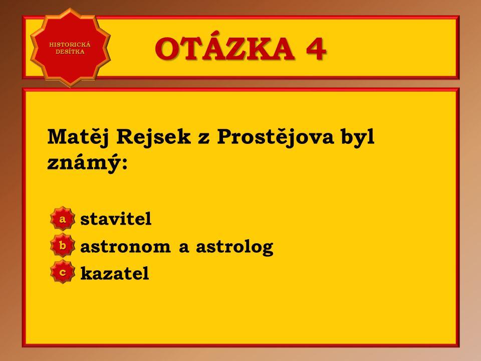OTÁZKA 4 Matěj Rejsek z Prostějova byl známý: stavitel astronom a astrolog kazatel aaaa HISTORICKÁ DESÍTKA HISTORICKÁ DESÍTKA bbbb cccc