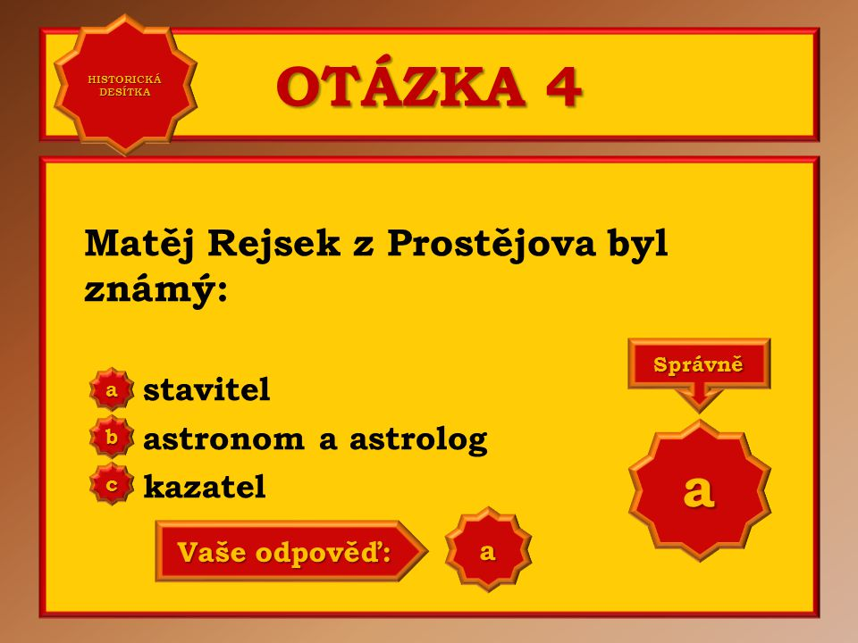 OTÁZKA 4 Matěj Rejsek z Prostějova byl známý: stavitel astronom a astrolog kazatel a b c Správně a Vaše odpověď: a HISTORICKÁ DESÍTKA HISTORICKÁ DESÍTKA