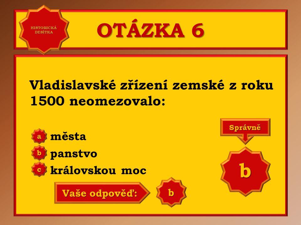 OTÁZKA 6 Vladislavské zřízení zemské z roku 1500 neomezovalo: města panstvo královskou moc a b c Správně b Vaše odpověď: b HISTORICKÁ DESÍTKA HISTORICKÁ DESÍTKA