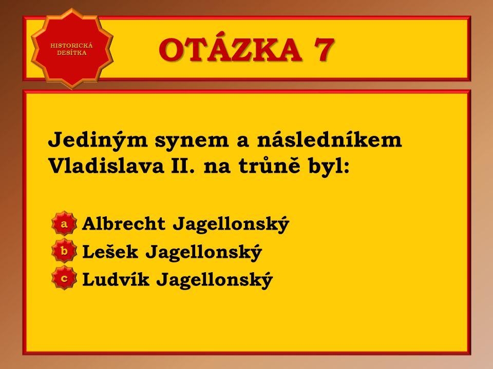 OTÁZKA 7 Jediným synem a následníkem Vladislava II.