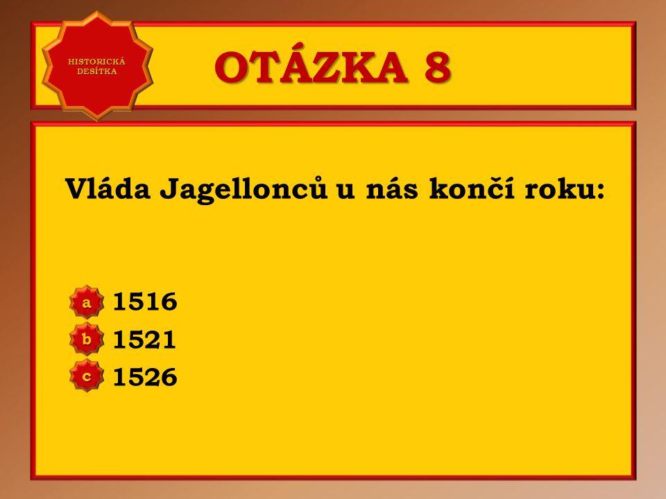 OTÁZKA 8 Vláda Jagellonců u nás končí roku: 1516 1521 1526 aaaa HISTORICKÁ DESÍTKA HISTORICKÁ DESÍTKA bbbb cccc