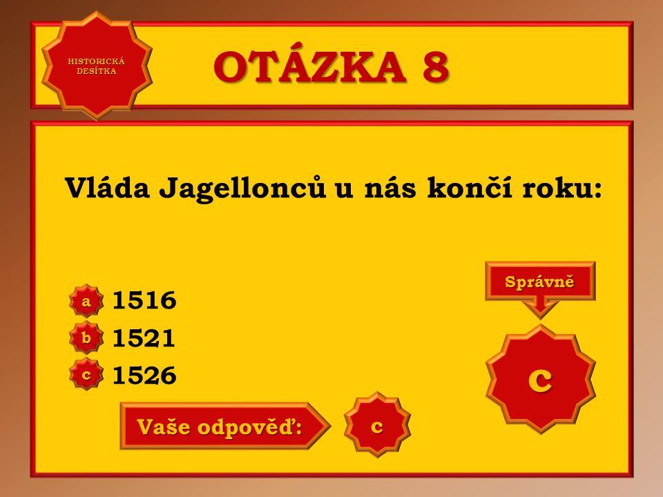 OTÁZKA 8 Vláda Jagellonců u nás končí roku: 1516 1521 1526 a b c Správně c Vaše odpověď: c HISTORICKÁ DESÍTKA HISTORICKÁ DESÍTKA