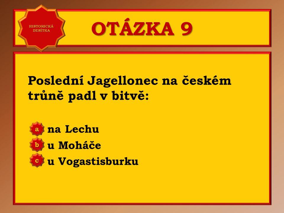 OTÁZKA 9 Poslední Jagellonec na českém trůně padl v bitvě: na Lechu u Moháče u Vogastisburku aaaa HISTORICKÁ DESÍTKA HISTORICKÁ DESÍTKA bbbb cccc