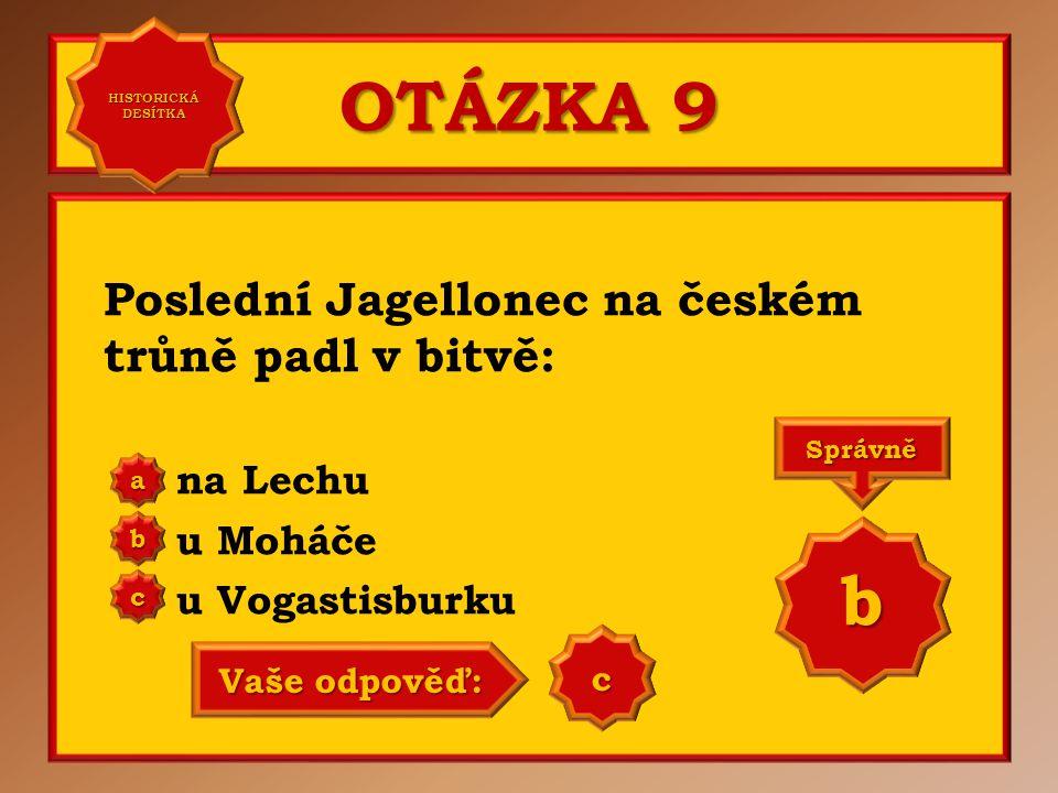 OTÁZKA 9 Poslední Jagellonec na českém trůně padl v bitvě: na Lechu u Moháče u Vogastisburku a b c Správně b Vaše odpověď: c HISTORICKÁ DESÍTKA HISTORICKÁ DESÍTKA