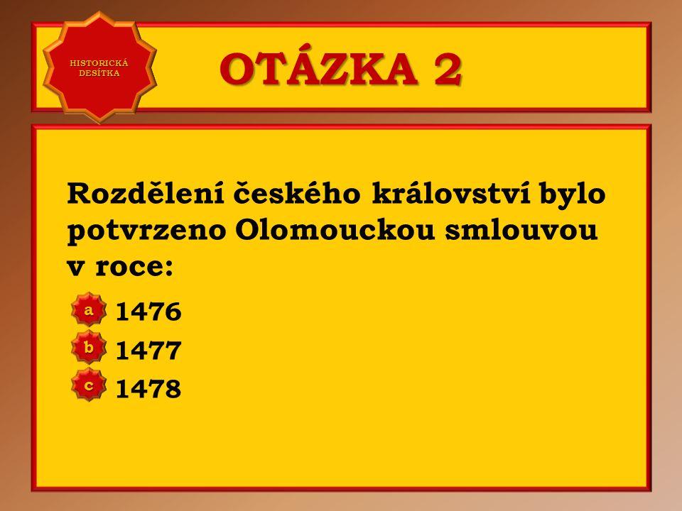 OTÁZKA 2 Rozdělení českého království bylo potvrzeno Olomouckou smlouvou v roce: 1476 1477 1478 aaaa HISTORICKÁ DESÍTKA HISTORICKÁ DESÍTKA bbbb cccc