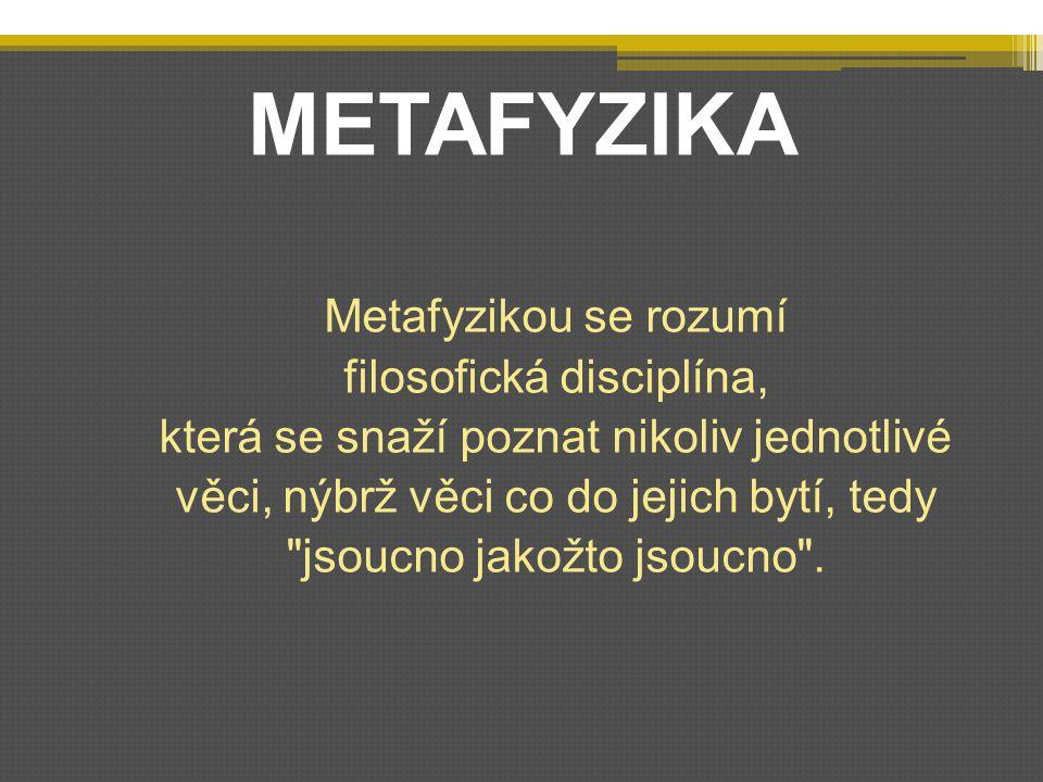 METAFYZIKA Metafyzikou se rozumí filosofická disciplína, která se snaží poznat nikoliv jednotlivé věci, nýbrž věci co do jejich bytí, tedy jsoucno jakožto jsoucno .