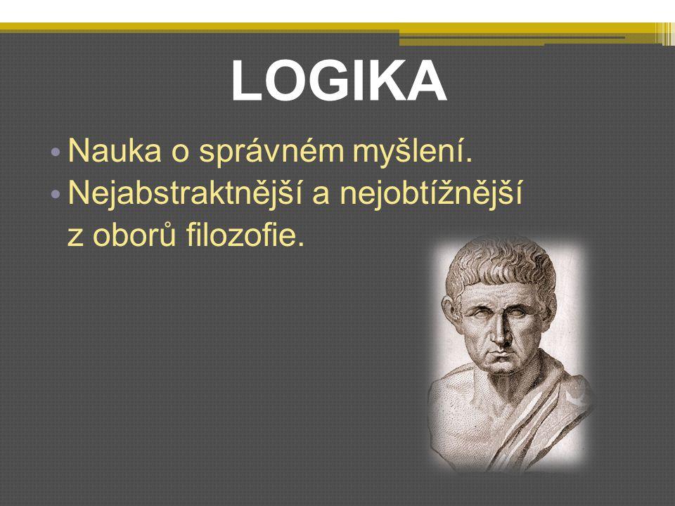 LOGIKA Nauka o správném myšlení. Nejabstraktnější a nejobtížnější z oborů filozofie.