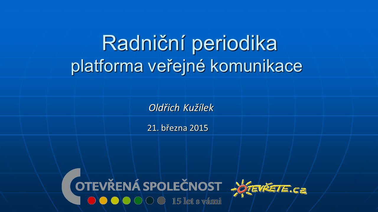 Radniční periodika platforma veřejné komunikace Radniční periodika platforma veřejné komunikace 21. března 2015 Oldřich Kužílek