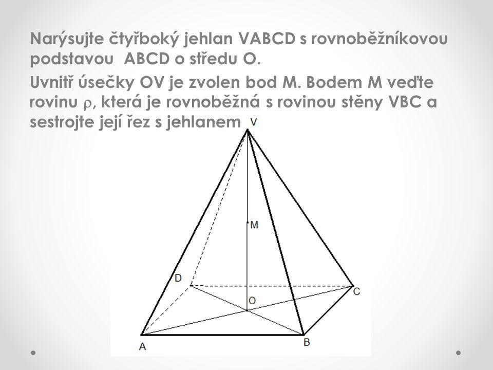 Narýsujte čtyřboký jehlan VABCD s rovnoběžníkovou podstavou ABCD o středu O. Uvnitř úsečky OV je zvolen bod M. Bodem M veďte rovinu , která je rovnob