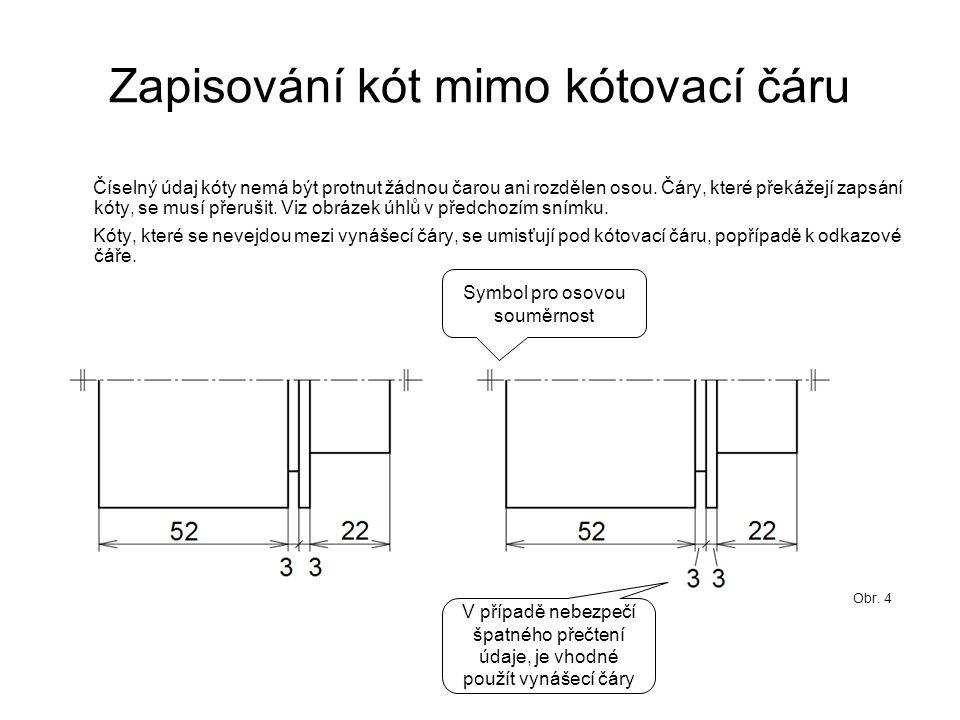 Zapisování kót mimo kótovací čáru Číselný údaj kóty nemá být protnut žádnou čarou ani rozdělen osou.