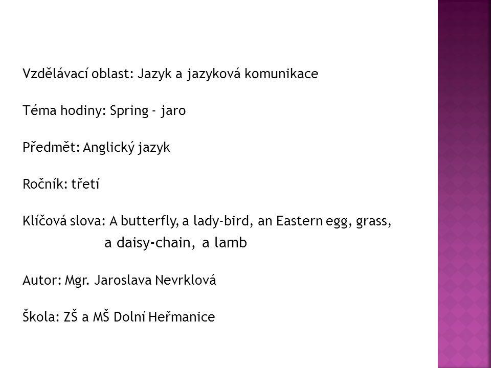 Vzdělávací oblast: Jazyk a jazyková komunikace Téma hodiny: Spring - jaro Předmět: Anglický jazyk Ročník: třetí Klíčová slova: A butterfly, a lady-bird, an Eastern egg, grass, a daisy-chain, a lamb Autor: Mgr.