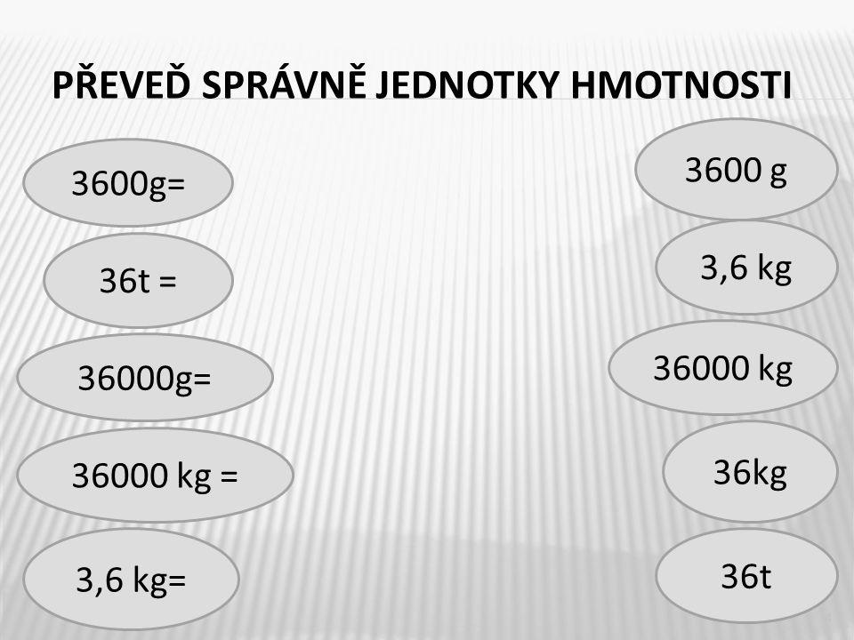 PŘEVEĎ SPRÁVNĚ JEDNOTKY HMOTNOSTI 4 36000 kg = 3,6 kg 36t = 36000 kg 3600g= 36t 3,6 kg= 3600 g 36000g= 36kg