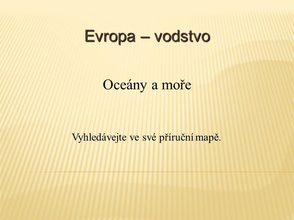 Evropa – vodstvo Vyhledávejte ve své příruční mapě. Oceány a moře