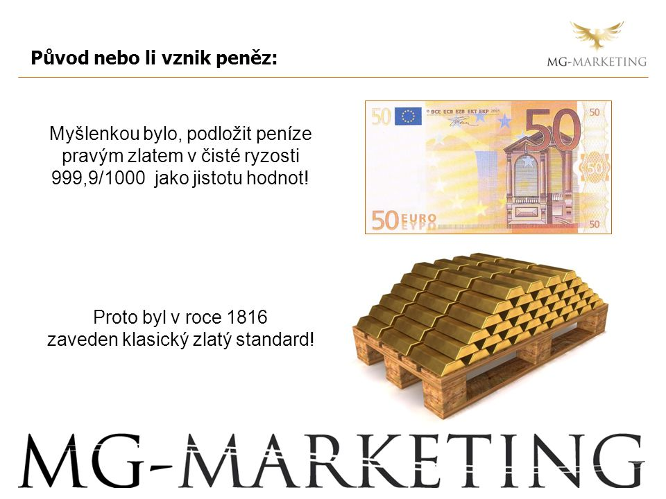 Původ nebo li vznik peněz: Myšlenkou bylo, podložit peníze pravým zlatem v čisté ryzosti 999,9/1000 jako jistotu hodnot.