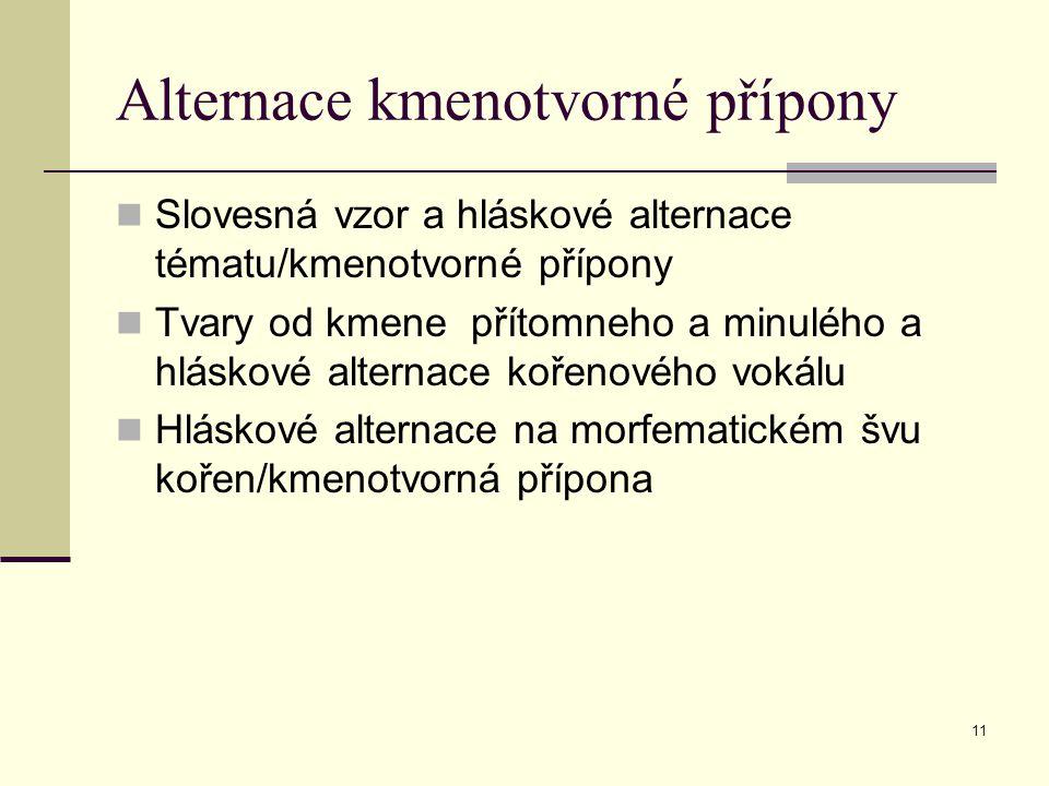 11 Alternace kmenotvorné přípony Slovesná vzor a hláskové alternace tématu/kmenotvorné přípony Tvary od kmene přítomneho a minulého a hláskové alterna