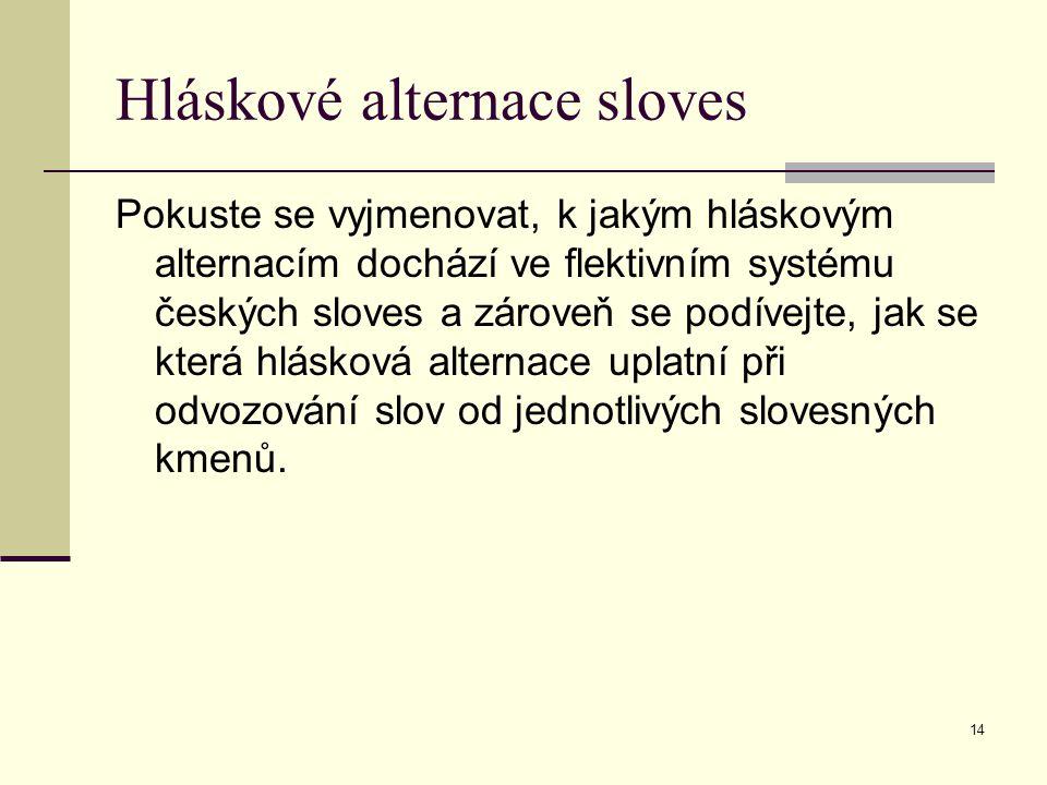14 Hláskové alternace sloves Pokuste se vyjmenovat, k jakým hláskovým alternacím dochází ve flektivním systému českých sloves a zároveň se podívejte,