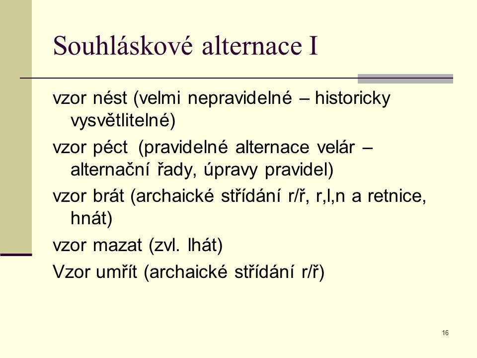 16 Souhláskové alternace I vzor nést (velmi nepravidelné – historicky vysvětlitelné) vzor péct (pravidelné alternace velár – alternační řady, úpravy p