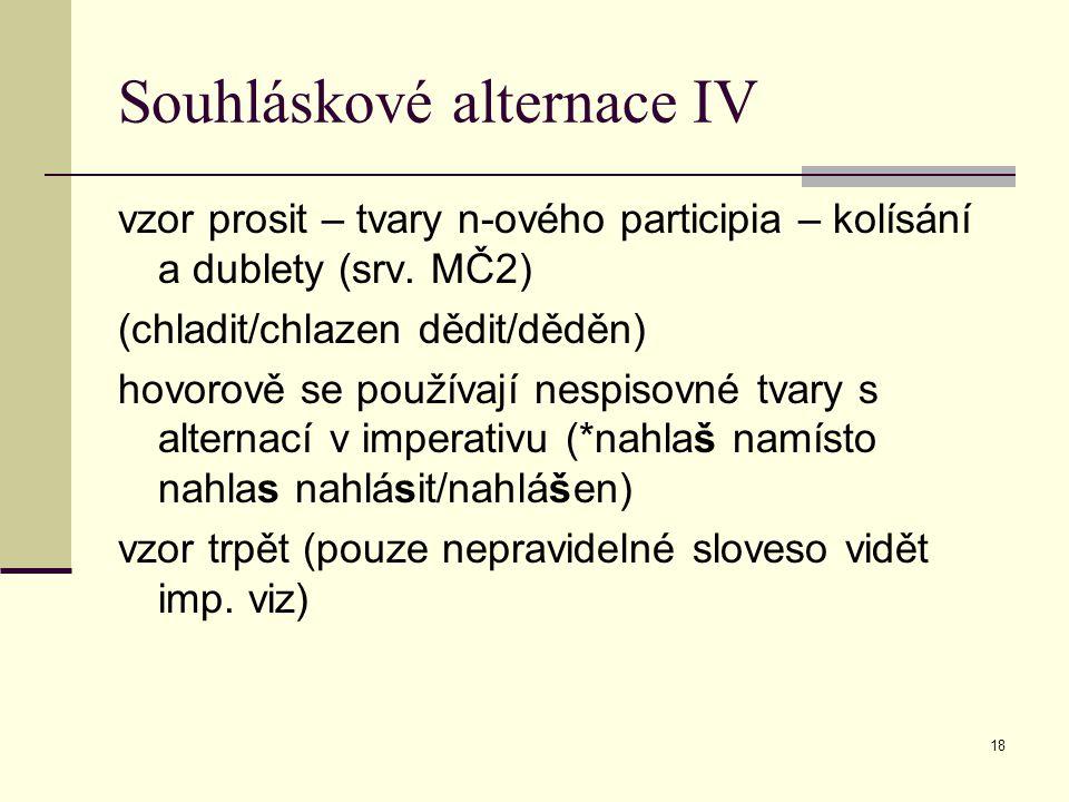 18 Souhláskové alternace IV vzor prosit – tvary n-ového participia – kolísání a dublety (srv. MČ2) (chladit/chlazen dědit/děděn) hovorově se používají