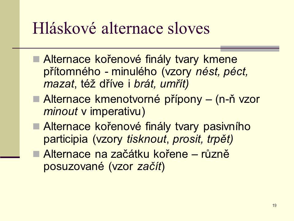 19 Hláskové alternace sloves Alternace kořenové finály tvary kmene přítomného - minulého (vzory nést, péct, mazat, též dříve i brát, umřít) Alternace
