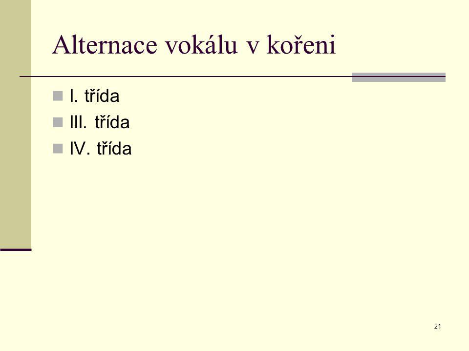21 Alternace vokálu v kořeni I. třída III. třída IV. třída