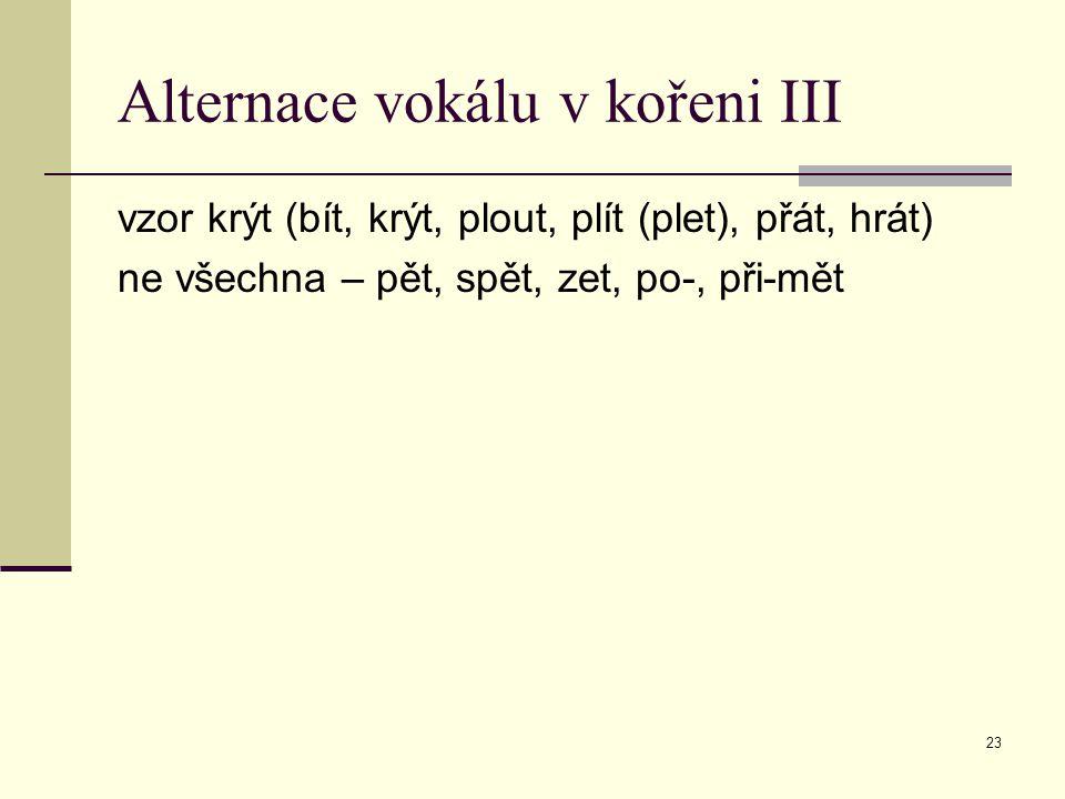 23 Alternace vokálu v kořeni III vzor krýt (bít, krýt, plout, plít (plet), přát, hrát) ne všechna – pět, spět, zet, po-, při-mět
