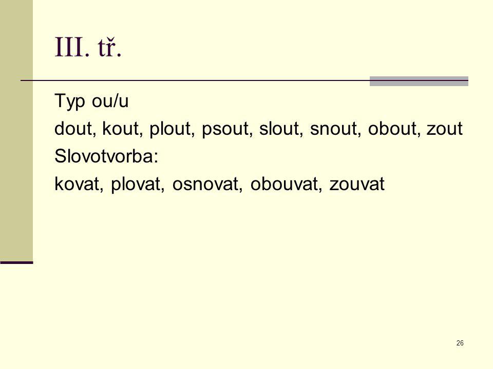 26 III. tř. Typ ou/u dout, kout, plout, psout, slout, snout, obout, zout Slovotvorba: kovat, plovat, osnovat, obouvat, zouvat