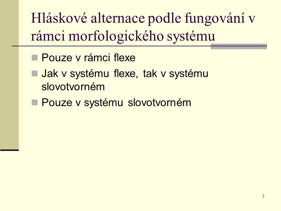 3 Hláskové alternace podle fungování v rámci morfologického systému Pouze v rámci flexe Jak v systému flexe, tak v systému slovotvorném Pouze v systém