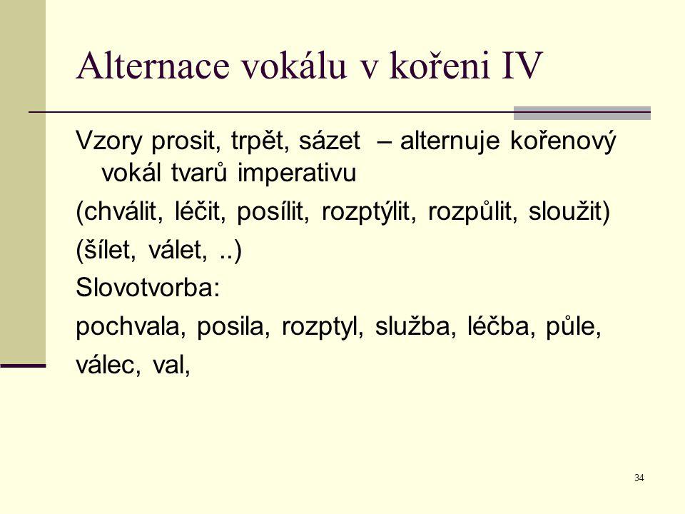 34 Alternace vokálu v kořeni IV Vzory prosit, trpět, sázet – alternuje kořenový vokál tvarů imperativu (chválit, léčit, posílit, rozptýlit, rozpůlit,